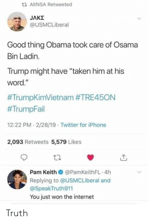 "osama: ta AltNSA Retweeted  @USMCLiberal  Good thing Obama took care of Osama  Bin Ladin.  Trump might have ""taken him at his  word.""  #TrumpKimVietnam #TRE45ON  #TrumpFail  12:22 PM 2/28/19 Twitter for iPhone  2,093 Retweets 5,579 Likes  Pam Keith @PamKeithFL 4h  Replying to @USMCLiberal and  @SpeakTruth911  You just won the internet Truth"