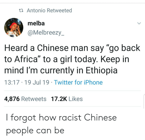 "ethiopia: ta Antonio Retweeted  melba  @Melbreezy  Heard a Chinese man say ""go back  to Africa"" to a girl today. Keep in  mind I'm currently in Ethiopia  13:17 19 Jul 19 Twitter for iPhone  4,876 Retweets 17.2K Likes I forgot how racist Chinese people can be"