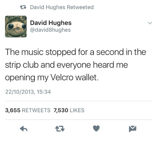 Club, Music, and Strip Club: ta David Hughes Retweeted  David Hughes  @david8hughes  The music stopped for a second in the  strip club and everyone heard me  opening my Velcro wallet.  22/10/2013, 15:34  3,655 RETWEETS 7,530 LIKES  13