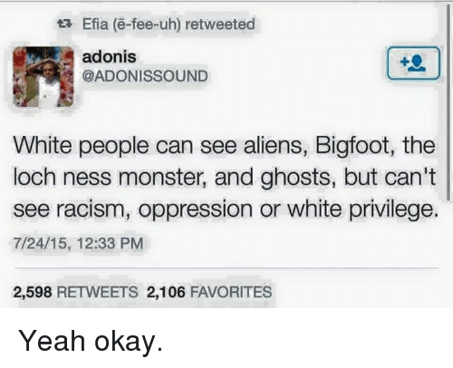 adonis: ta Efia (e-fee-uh) retweeted  adonis  @ADONIS SOUND  White people can see aliens, Bigfoot, the  loch ness monster, and ghosts, but can't  see racism, oppression or white privilege.  7/24/15, 12:33 PM  2,598  RETWEETS 2,106  FAVORITES Yeah okay.