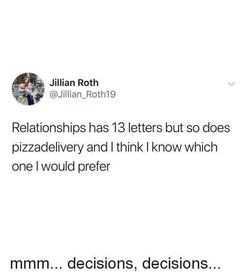 Decisions Decisions: ta  Jillian Roth  @Jillian_Roth19  Relationships has 13 letters but so does  pizzadelivery and I think I know which  one l would prefer mmm... decisions, decisions...