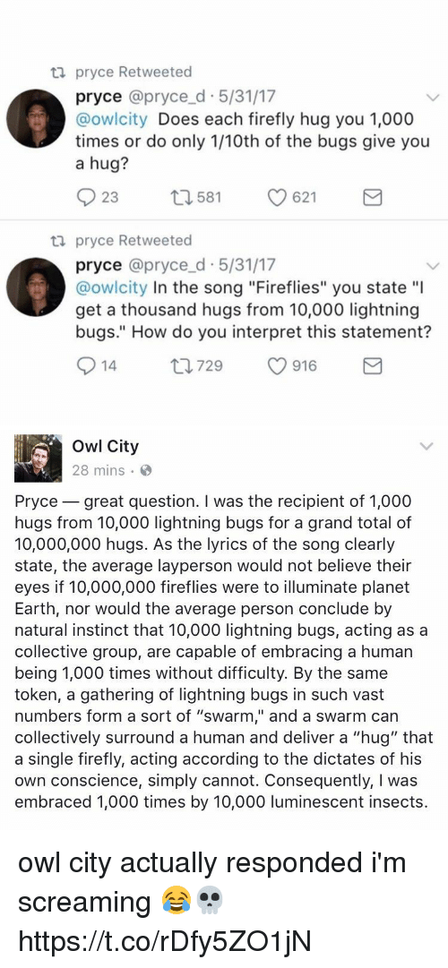 "Earth, Firefly, and Lightning: ta pryce Retweeted  pryce @pryce d 5/31/17  @owlcity  Does each firefly hug you 1,000  times or do only 1/10th of the bugs give you  a hug?  23  621  t 1581  ta pryce Retweeted  pryce @pryce d 5/31/17  @owlcity In the song ""Fireflies"" you state ""l  get a thousand hugs from 10,000 lightning  bugs."" How do you interpret this statement?  S 14  ti 729  916  M   Owl City  28 mins  Pryce great question. I was the recipient of 1,000  hugs from 10,000 lightning bugs for a grand total of  10,000,000 hugs. As the lyrics of the song clearly  state, the average layperson would not believe their  eyes if 10,000,000 fireflies were to illuminate planet  Earth, nor would the average person conclude by  natural instinct that 10,000 lightning bugs, acting as a  collective group, are capable of embracing a human  being 1,000 times without difficulty. By the same  token, a gathering of lightning bugs in such vast  numbers form a sort of ""swarm,"" and a swarm can  collectively surround a human and deliver a ""hug"" that  a single firefly, acting according to the dictates of his  own conscience, simply cannot. Consequently, l was  embraced 1,000 times by 10,000 luminescent insects owl city actually responded i'm screaming 😂💀 https://t.co/rDfy5ZO1jN"