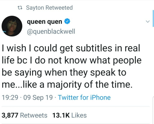 in-real-life: ta Sayton Retweeted  queen quen  @quenblackwell  I wish I could get subtitles in real  life bc I do not know what people  be saying when they speak to  me...like a majority of the time.  19:29 · 09 Sep 19 · Twitter for iPhone  3,877 Retweets 13.1K Likes