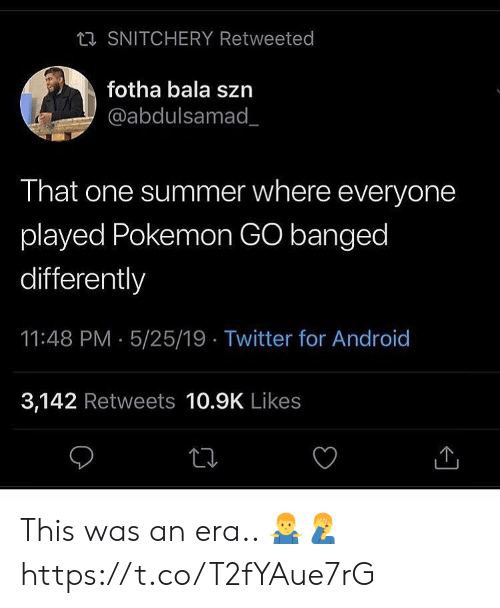 Pokemon GO: ta SNITCHERY Retweeted  fotha bala szn  @abdulsamad_  That one summer where everyone  played Pokemon GO banged  differently  11:48 PM 5/25/19 Twitter for Android  3,142 Retweets 10.9K Likes This was an era.. 🤷‍♂️🤦‍♂️ https://t.co/T2fYAue7rG