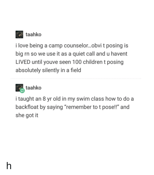 """Counselor: taahko  i love being a camp counselor...obvi t posing is  big rn so we use it as a quiet call and u havent  LIVED until youve seen 100 children t posing  absolutely silently in a field  taahko  i taught an 8 yr old in my swim class how to do a  backfloat by saying """"remember to t pose!!"""" and  she got it h"""