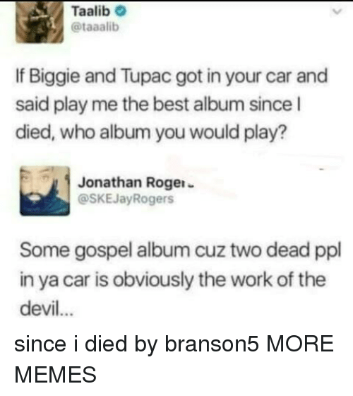 biggie: Taalib  @taaalib  If Biggie and Tupac got in your car and  said play me the best album since l  died, who album you would play?  Jonathan Rogei-  @SKEJayRogers  Some gospel album cuz two dead ppl  in ya car is obviously the work of the  devil... since i died by branson5 MORE MEMES