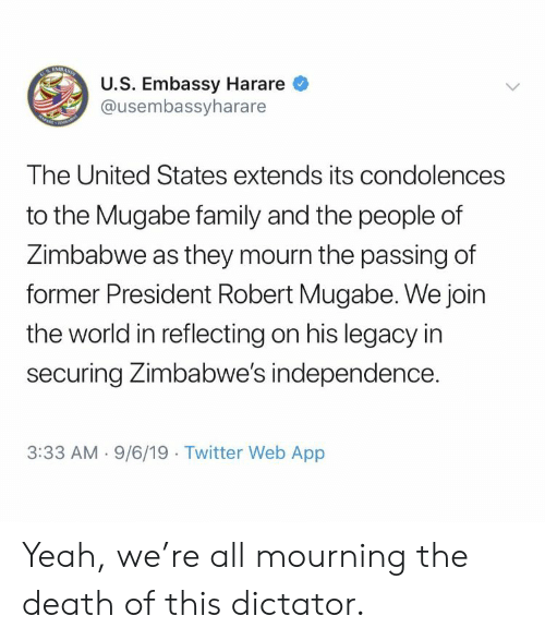 robert mugabe: TABASSI  U.S. Embassy Harare  @usembassyharare  m  The United States extends its condolences  to the Mugabe family and the people of  Zimbabwe as they mourn the passing of  former President Robert Mugabe. We join  the world in reflecting on his legacy in  securing Zimbabwe's independence.  3:33 AM 9/6/19 Twitter Web App Yeah, we're all mourning the death of this dictator.