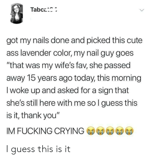 "here with me: Tabc:  got my nails done and picked this cute  ass lavender color, my nail guy goes  ""that was my wife's fav, she passed  away 15 years ago today, this morning  I woke up and asked for a sign that  she's still here with me so l guess this  is it, thank you""  IM FUCKING CRYING I guess this is it"