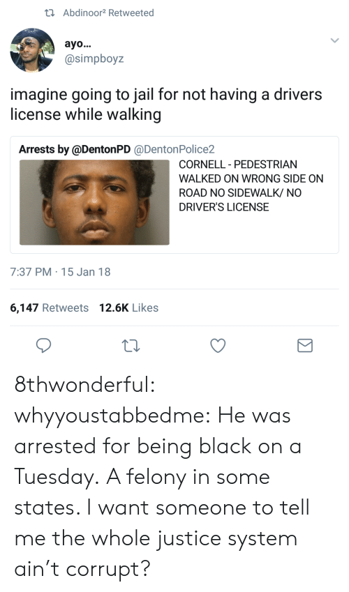 Being Black: tAbdinoor2 Retweeted  ayo...  @simpboyz  imagine going to jail for not having a drivers  license while walking  Arrests by @DentonPD @DentonPolice2  CORNELL PEDESTRIAN  -  WALKED ON WRONG SIDE ON  ROAD NO SIDEWALK/ NO  DRIVER'S LICENSE  7:37 PM 15 Jan 18  6,147 Retweets 12.6K Likes 8thwonderful:  whyyoustabbedme:   He was arrested for being black on a Tuesday. A felony in some states.    I want someone to tell me the whole justice system ain't corrupt?