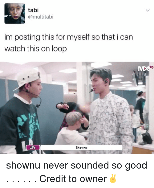 Memes, Good, and Watch: tabi  @multi tab  im posting this for myself so that i can  watch this on loop  Show shownu never sounded so good . . . . . . Credit to owner✌