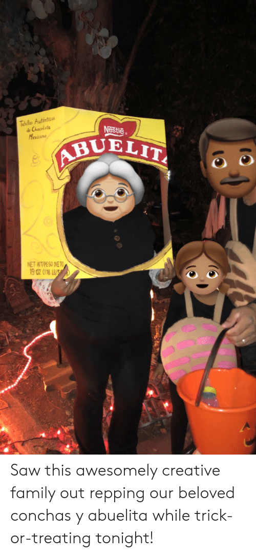 repping: Tabillas Auténtices  de Checolate  Nestle  Mexicane  ABUELIT  NET WT/PE SO NETO  19 0z (118 LB/5 Saw this awesomely creative family out repping our beloved conchas y abuelita while trick-or-treating tonight!