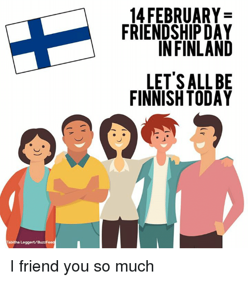 tabitha: Tabitha Leggert/Bu  14 FEBRUARY  FRIENDSHIP DAY  IN FINLAND  LET'S ALL BE  FINNISH TODAY I friend you so much