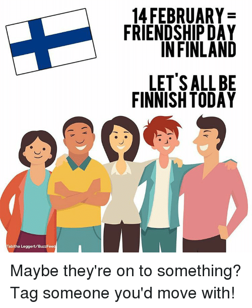 tabitha: Tabitha Leggert/BuzzFee  14 FEBRUARY  FRIENDSHIP DAY  IN FINLAND  LET'S ALL BE  FINNISH TODAY Maybe they're on to something? Tag someone you'd move with!