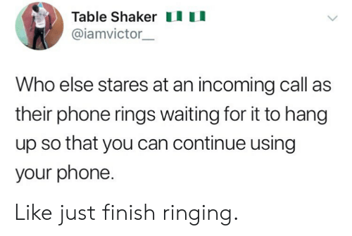 Incoming: Table Shakeru  @iamvictor  Who else stares at an incoming call as  their phone rings waiting for it to hang  up so that you can continue using  your phone. Like just finish ringing.