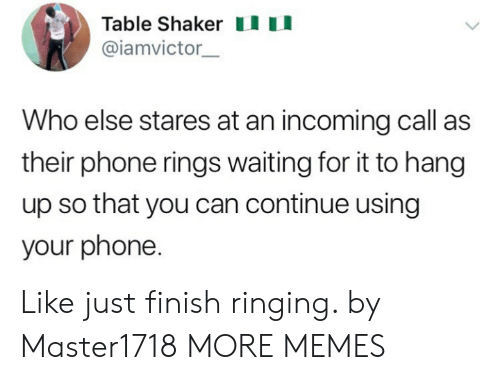 Incoming: Table Shakeru  @iamvictor  Who else stares at an incoming call as  their phone rings waiting for it to hang  up so that you can continue using  your phone. Like just finish ringing. by Master1718 MORE MEMES