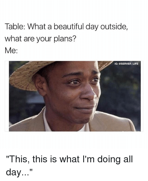 """What A Beautiful Day: Table: What a beautiful day outside,  what are your plans?  Me  IG: SERVER LIFE """"This, this is what I'm doing all day..."""""""