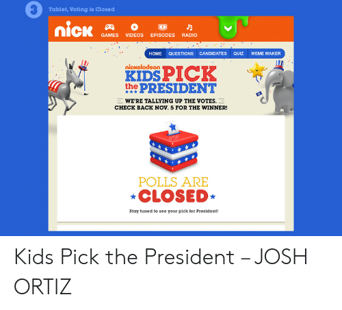 Quiz Meme: Tablet, Voting is Closed  nick  GAMES  VIDEOS EPISODES RADIO  CANDIDATES  НOME  QUESTIONS  QUIZ  MEME MAKER  KIDS PICK  the PRESIDENT  nickelodeon  WE'RE TALLYING UP THE VOTES.  CHECK BACK NOv. 5 FOR THE WINNER!  POLLS ARE  CLOSED  Stay tuned to see your pick for President! Kids Pick the President – JOSH ORTIZ