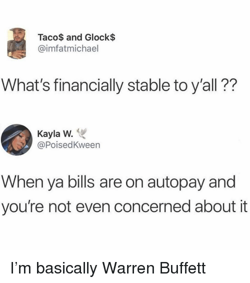 glock: Taco$ and Glock$  @imfatmichael  What's financially stable to y'all??  Kayla W.  @PoisedKween  When ya bills are on autopay and  you're not even concerned about it I'm basically Warren Buffett