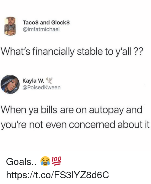 glock: Taco$ and Glock$  @imfatmichael  What's financially stable to y'all??  Kayla W.  @PoisedKween  When ya bills are on autopay and  you're not even concerned about it Goals.. 😂💯 https://t.co/FS3lYZ8d6C