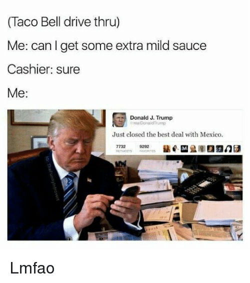trump donald: (Taco Bell drive thru)  Me: can I get some extra mild sauce  Cashier sure  Me  Donald J. Trump  Donald Trump  Just closed the best deal with Mexico.  9292 Lmfao