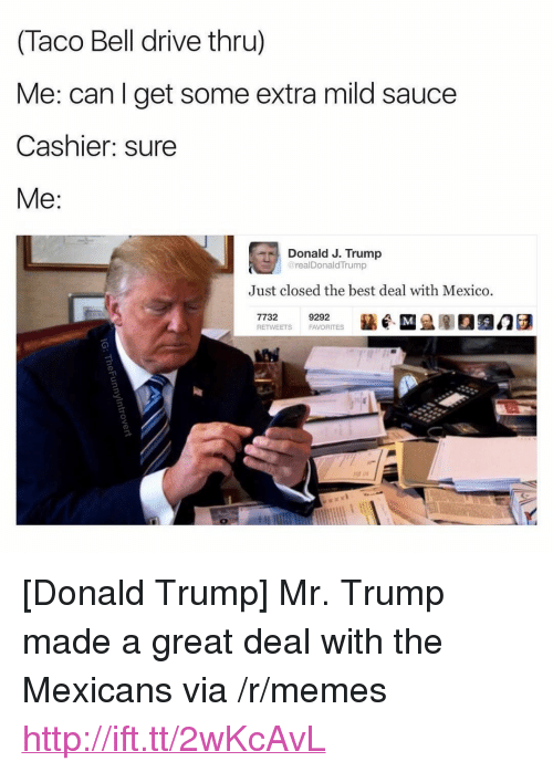 """Mr Trump: (Taco Bell drive thru)  Me: can l get some extra mild sauce  Cashier: sure  Me:  Donald J. Trump  realDonaldTrump  Just closed the best deal with Mexico  7732  RETWEETS  9292  FAVORITES <p>[Donald Trump] Mr. Trump made a great deal with the Mexicans via /r/memes <a href=""""http://ift.tt/2wKcAvL"""">http://ift.tt/2wKcAvL</a></p>"""