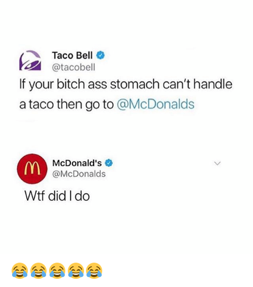 Ass, Bitch, and McDonalds: Taco Bell *  @tacobell  If your bitch ass stomach can't handle  a taco then go to @McDonalds  McDonald's  @McDonalds  Wtf did I do 😂😂😂😂😂