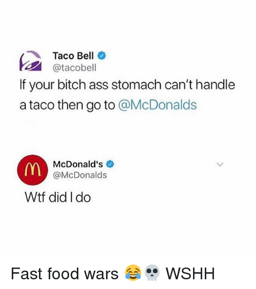 Ass, Bitch, and Fast Food: Taco Bell *  @tacobell  If your bitch ass stomach can't handle  a taco then go to @McDonalds  McDonald's  @McDonalds  Wtf did I do Fast food wars 😂💀 WSHH