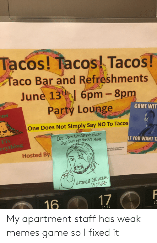 Seattle Seahawks: Tacos! Tacos Tacos!  Taco Bar and Refreshments  June 13t 6pm- 8pm  Party Lounge  COME WIT  One Does Not Simply Say NO To Tacos  ONE DoeS NOT SPLY QUOTE  ONE DOES NOT SANRY MENE  Fix  erything  IF YOU WANT T  ested Technology Partner  ghe Seattle Seahawks  Hosted By  WLTHOT THE ACTUA  PiCTURE  17  16 My apartment staff has weak memes game so I fixed it