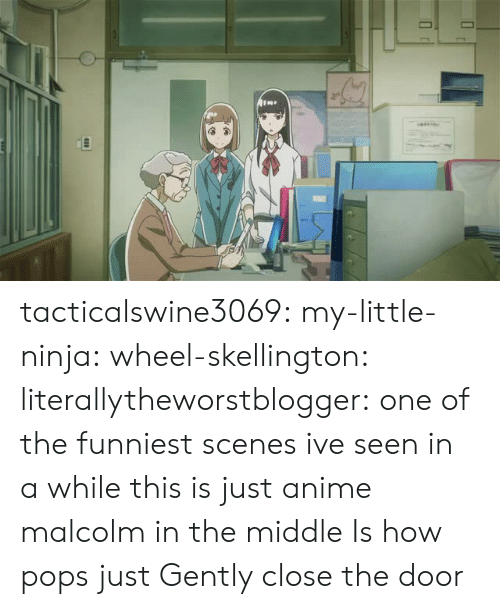 Just Anime: tacticalswine3069: my-little-ninja:  wheel-skellington:  literallytheworstblogger: one of the funniest scenes ive seen in a while this is just anime malcolm in the middle     Is how pops just  Gently  close the door