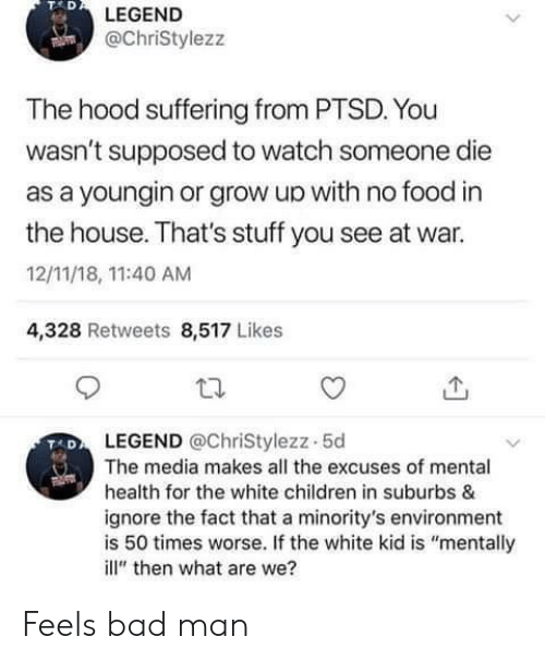 """tad: TAD  LEGEND  @ChriStylezz  The hood suffering from PTSD. You  wasn't supposed to watch someone die  as a youngin or grow up with no food in  the house. That's stuff you see at war.  12/11/18, 11:40 AM  4,328 Retweets 8,517 Likes  LEGEND @ChriStylezz-5d  The media makes all the excuses of mental  health for the white children in suburbs &  ignore the fact that a minority's environment  is 50 times worse. If the white kid is """"mentally  ill"""" then what are we? Feels bad man"""