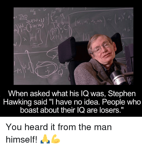 "Stephen Hawk: TAD  U(N  When asked what his lQ was, Stephen  Hawking said ""I have no idea. People Who  boast about their IQ are losers."" You heard it from the man himself! 🙏💪"