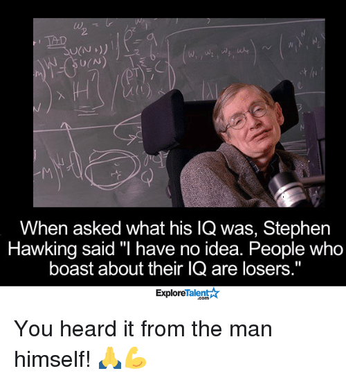 """Stephen Hawk: TAD  When asked what his lQ was, Stephen  Hawking said """"I have no idea. People who  boast about their IQ are losers.""""  Talent A  Explore You heard it from the man himself! 🙏💪"""