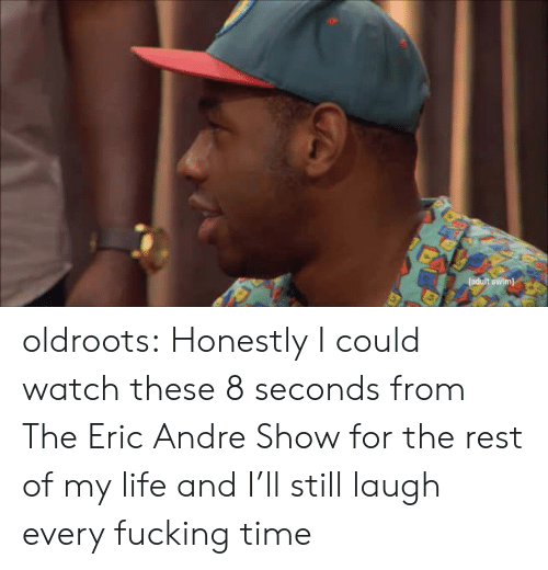 Eric Andre: tadult swim) oldroots:  Honestly I could watch these 8 seconds from The Eric Andre Show for the rest of my life and I'll still laugh every fucking time
