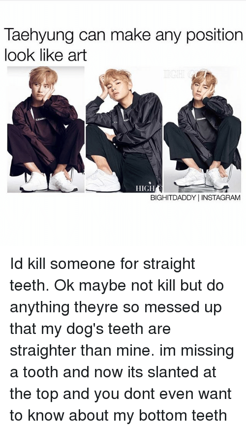 Dogs, Instagram, and Memes: Taehyung can make any position  look like art  HIGH  BIGHITDADDY INSTAGRAM Id kill someone for straight teeth. Ok maybe not kill but do anything theyre so messed up that my dog's teeth are straighter than mine. im missing a tooth and now its slanted at the top and you dont even want to know about my bottom teeth