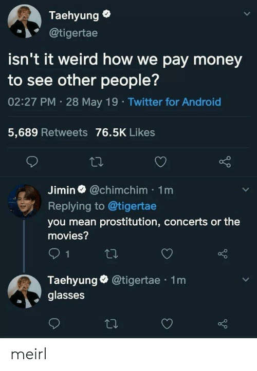prostitution: Taehyung  @tigertae  isn't it weird how we pay money  to see other people?  02:27 PM 28 May 19 Twitter for Android  5,689 Retweets 76.5K Likes  Jimin@chimchim 1m  Replying to @tigertae  you mean prostitution, concerts or the  movies?  Taehyunge @tigertae 1m  glasses meirl