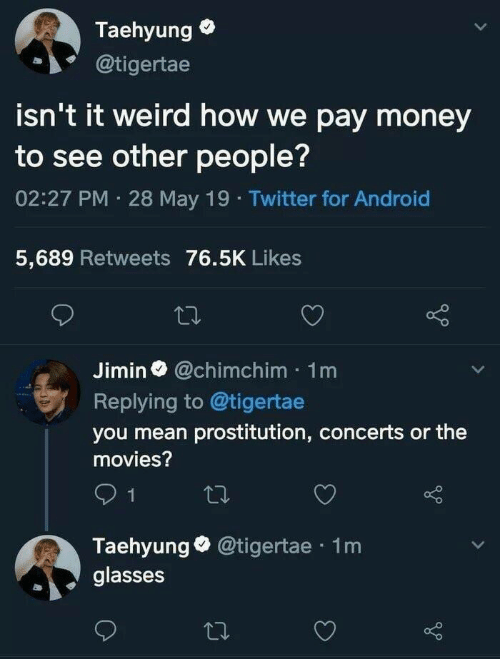 prostitution: Taehyung  @tigertae  isn't it weird how we pay money  to see other people?  02:27 PM 28 May 19 Twitter for Android  5,689 Retweets 76.5K Likes  Jimin@chimchim 1m  Replying to @tigertae  you mean prostitution, concerts or the  movies?  1  Taehyung @tigertae 1m  glasses