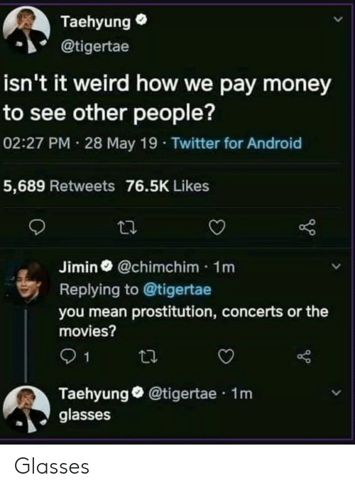 taehyung: Taehyung  @tigertae  isn't it weird how we pay money  to see other people?  02:27 PM 28 May 19 Twitter for Android  5,689 Retweets 76.5K Likes  Jimin @chimchim 1m  Replying to @tigertae  you mean prostitution, concerts or the  movies?  1  Taehyung@tigertae 1m  glasses Glasses