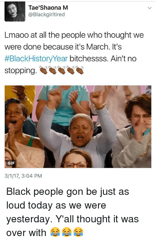 blackhistory: Tae'Shaona M  @Blackgirltired  Lmaoo at all the people who thought we  were done because it's March. It's  #BlackHistory Year bitchessss. Ain't no  stopping.  GIF  3/1/17, 3:04 PM Black people gon be just as loud today as we were yesterday. Y'all thought it was over with 😂😂😂