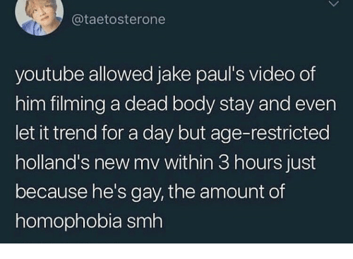 Hes Gay: @taetosterone  youtube allowed jake paul's video of  him filming a dead body stay and even  let it trend for a day but age-restricted  holland's new mv within 3 hours just  because he's gay, the amount of  homophobia smh
