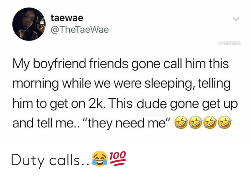 """Duty Calls: taewae  @TheTaeWae  NBAMEMES  My boyfriend friends gone call him this  morning while we were sleeping, telling  him to get on 2k. This dude gone get up  and tell me.. """"they need me"""" Duty calls..😂💯"""