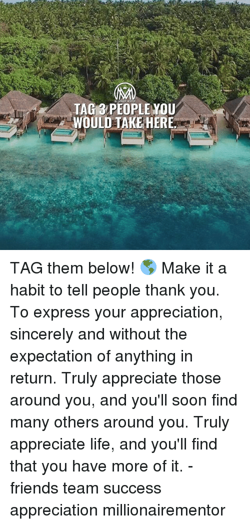 Friends, Life, and Memes: TAG 3 PEOPLE YOU  WOULD TAKE HERE TAG them below! 🌎 Make it a habit to tell people thank you. To express your appreciation, sincerely and without the expectation of anything in return. Truly appreciate those around you, and you'll soon find many others around you. Truly appreciate life, and you'll find that you have more of it. - friends team success appreciation millionairementor