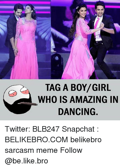 Amazing: TAG A BOY/GIRL  WHO IS AMAZING IN  DANCING Twitter: BLB247 Snapchat : BELIKEBRO.COM belikebro sarcasm meme Follow @be.like.bro