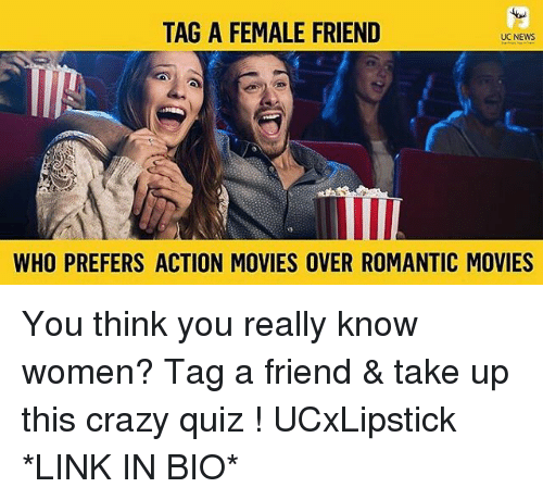 Female Friend: TAG A FEMALE FRIEND  UC NEWS  WHO PREFERS ACTION MOVIES OVER ROMANTIC MOVIES You think you really know women? Tag a friend & take up this crazy quiz ! UCxLipstick *LINK IN BIO*