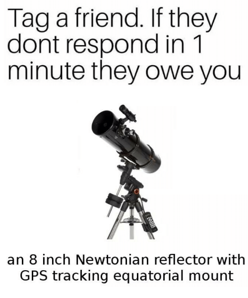 Gps, Inch, and Friend: Tag a friend. If they  dont respond in 1  minute they owe you  an 8 inch Newtonian reflector with  GPS tracking equatorial mount