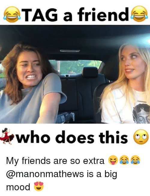Friends, Memes, and Mood: TAG a friend^  who does this My friends are so extra 😝😂😂@manonmathews is a big mood 😍