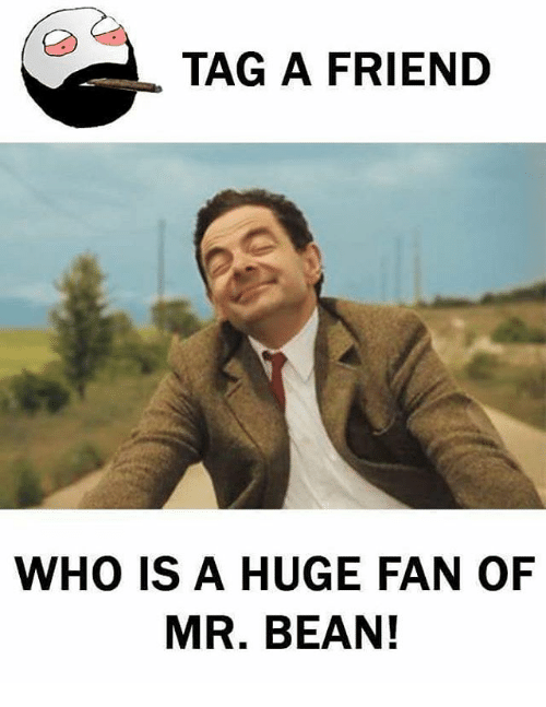 Memes, Mr. Bean, and 🤖: TAG A FRIEND  WHO IS A HUGE FAN OF  MR. BEAN!