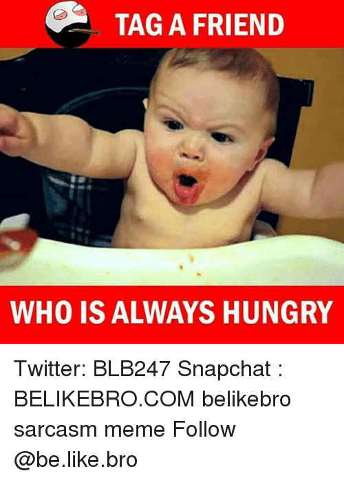 Be Like, Hungry, and Meme: TAG A FRIEND  WHO IS ALWAYS HUNGRY Twitter: BLB247 Snapchat : BELIKEBRO.COM belikebro sarcasm meme Follow @be.like.bro