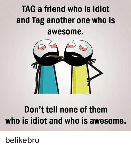 Another One, Another One, and Memes: TAG a friend who is Idiot  and lag another one who is  awesome.  Don't tell none of them  who is idiot and who is awesome. belikebro