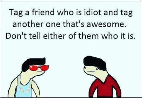 Another One, Another One, and Memes: Tag a friend who is idiot and tag  another one that's awesome.  Don't tell either of them who it is.