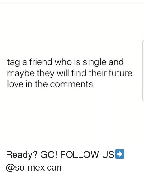 Future, Love, and Memes: tag a friend who is single and  maybe they will find their future  love in the comments Ready? GO! FOLLOW US➡️ @so.mexican